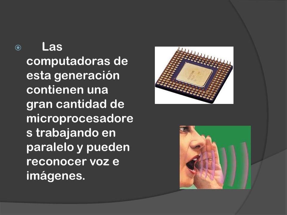 Las computadoras de esta generación contienen una gran cantidad de microprocesadore s trabajando en paralelo y pueden reconocer voz e imágenes.
