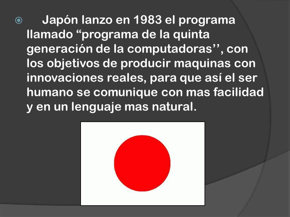 Japón lanzo en 1983 el programa llamado programa de la quinta generación de la computadoras, con los objetivos de producir maquinas con innovaciones r