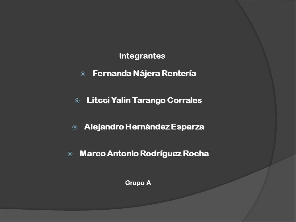 Integrantes Fernanda Nájera Rentería Litcci Yalin Tarango Corrales Alejandro Hernández Esparza Marco Antonio Rodríguez Rocha Grupo A