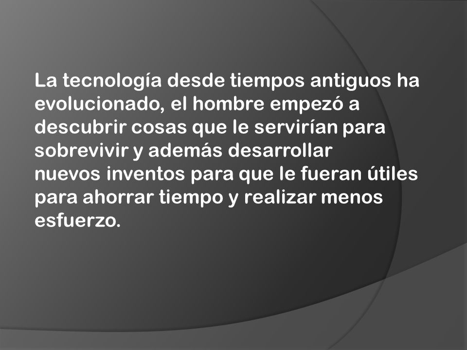La tecnología desde tiempos antiguos ha evolucionado, el hombre empezó a descubrir cosas que le servirían para sobrevivir y además desarrollar nuevos