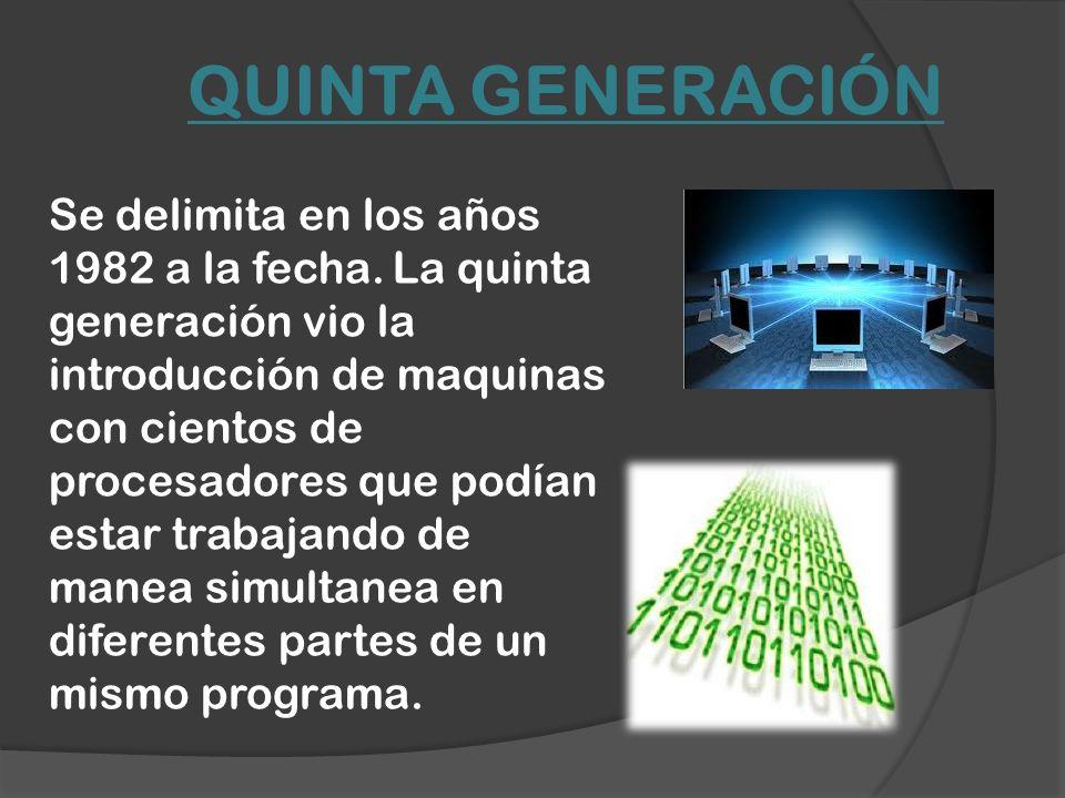 QUINTA GENERACIÓN Se delimita en los años 1982 a la fecha. La quinta generación vio la introducción de maquinas con cientos de procesadores que podían