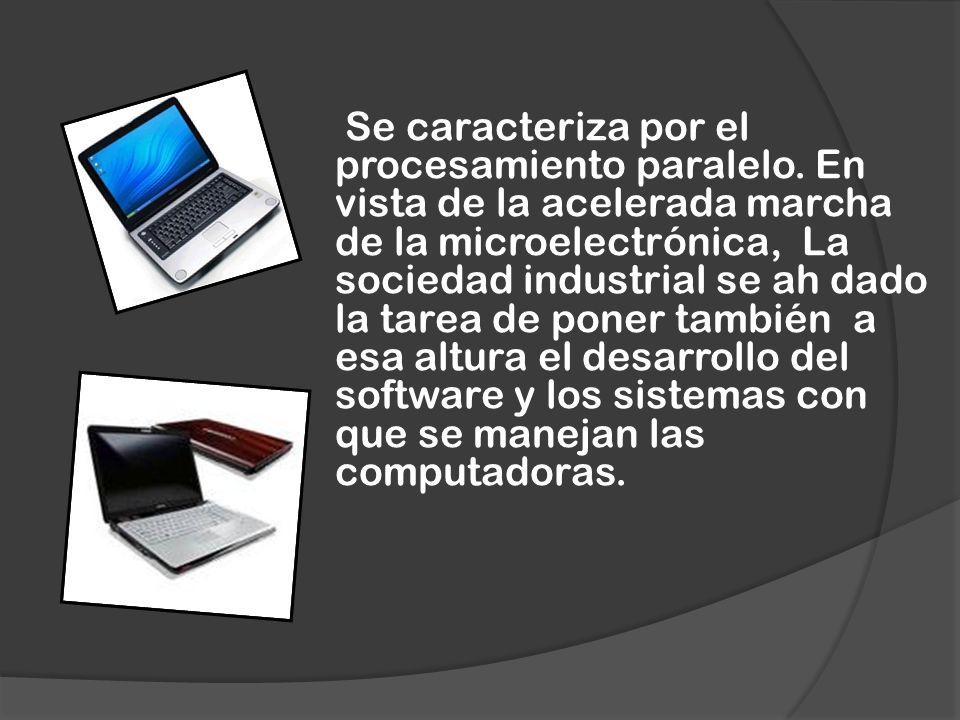 Se caracteriza por el procesamiento paralelo. En vista de la acelerada marcha de la microelectrónica, La sociedad industrial se ah dado la tarea de po