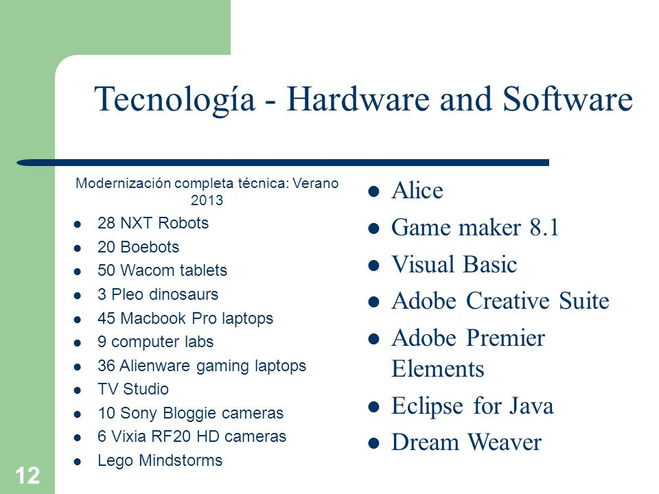 12 Tecnología - Hardware and Software Modernización completa técnica: Verano 2013 28 NXT Robots 20 Boebots 50 Wacom tablets 3 Pleo dinosaurs 45 Macbook Pro laptops 9 computer labs 36 Alienware gaming laptops TV Studio 10 Sony Bloggie cameras 6 Vixia RF20 HD cameras Lego Mindstorms Alice Game maker 8.1 Visual Basic Adobe Creative Suite Adobe Premier Elements Eclipse for Java Dream Weaver