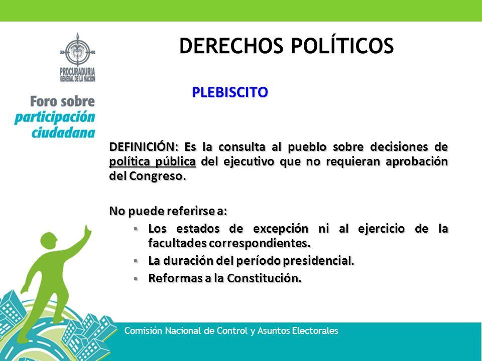DERECHOS POLÍTICOS Comisión Nacional de Control y Asuntos Electorales PLEBISCITO DEFINICIÓN: Es la consulta al pueblo sobre decisiones de política púb