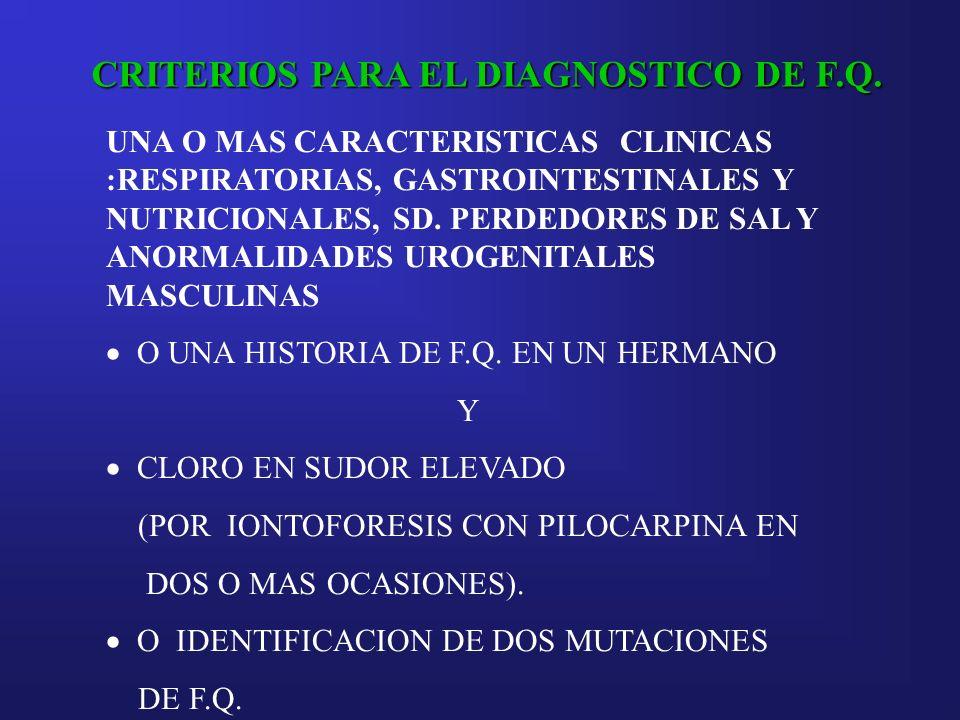CRITERIOS PARA EL DIAGNOSTICO DE F.Q. UNA O MAS CARACTERISTICAS CLINICAS :RESPIRATORIAS, GASTROINTESTINALES Y NUTRICIONALES, SD. PERDEDORES DE SAL Y A