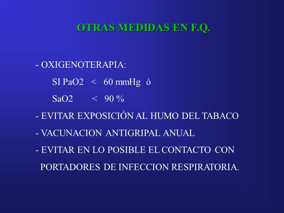OTRAS MEDIDAS EN F.Q. - OXIGENOTERAPIA: SI PaO2 < 60 mmHg ó SaO2 < 90 % - EVITAR EXPOSICIÓN AL HUMO DEL TABACO - VACUNACION ANTIGRIPAL ANUAL - EVITAR