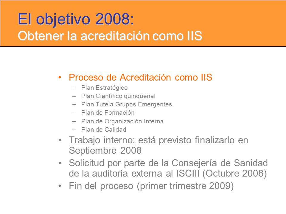 Proceso de Acreditación como IIS –Plan Estratégico –Plan Científico quinquenal –Plan Tutela Grupos Emergentes –Plan de Formación –Plan de Organización Interna –Plan de Calidad Trabajo interno: está previsto finalizarlo en Septiembre 2008 Solicitud por parte de la Consejería de Sanidad de la auditoria externa al ISCIII (Octubre 2008) Fin del proceso (primer trimestre 2009) El objetivo 2008: Obtener la acreditación como IIS