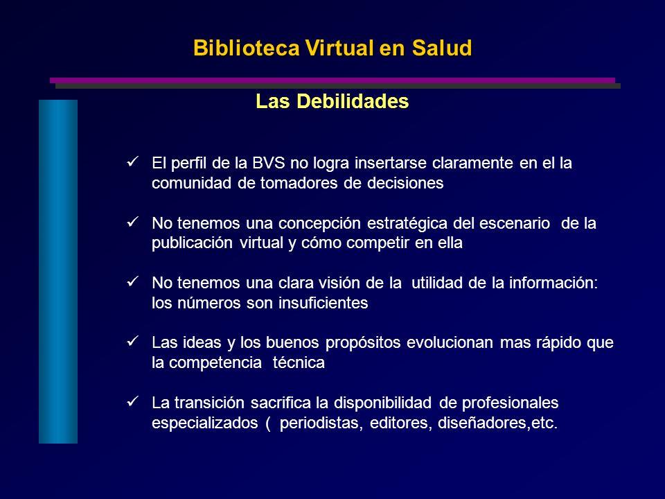 Biblioteca Virtual en Salud Las Debilidades El perfil de la BVS no logra insertarse claramente en el la comunidad de tomadores de decisiones No tenemo