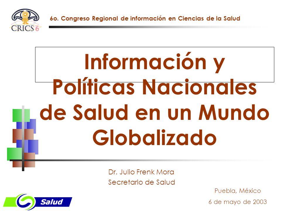 Información y Políticas Nacionales de Salud en un Mundo Globalizado Puebla, México 6 de mayo de 2003 Dr. Julio Frenk Mora Secretario de Salud 6o. Cong