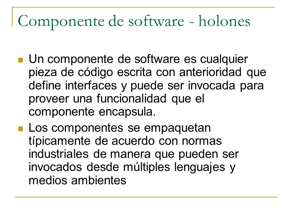 Componente de software - holones Un componente de software es cualquier pieza de código escrita con anterioridad que define interfaces y puede ser inv
