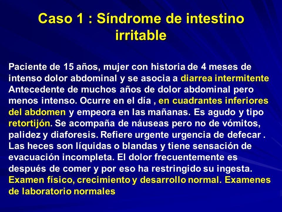 Caso 1 : Síndrome de intestino irritable Paciente de 15 años, mujer con historia de 4 meses de intenso dolor abdominal y se asocia a diarrea intermite
