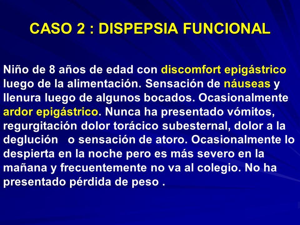 CASO 2 : DISPEPSIA FUNCIONAL Niño de 8 años de edad con discomfort epigástrico luego de la alimentación. Sensación de náuseas y llenura luego de algun