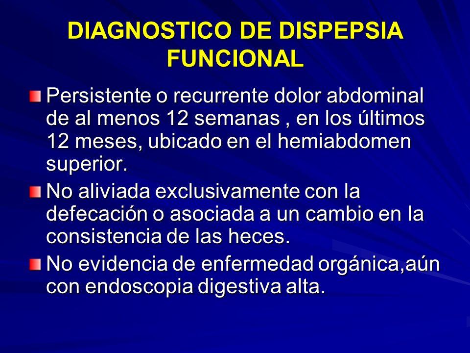 DIAGNOSTICO DE DISPEPSIA FUNCIONAL Persistente o recurrente dolor abdominal de al menos 12 semanas, en los últimos 12 meses, ubicado en el hemiabdomen