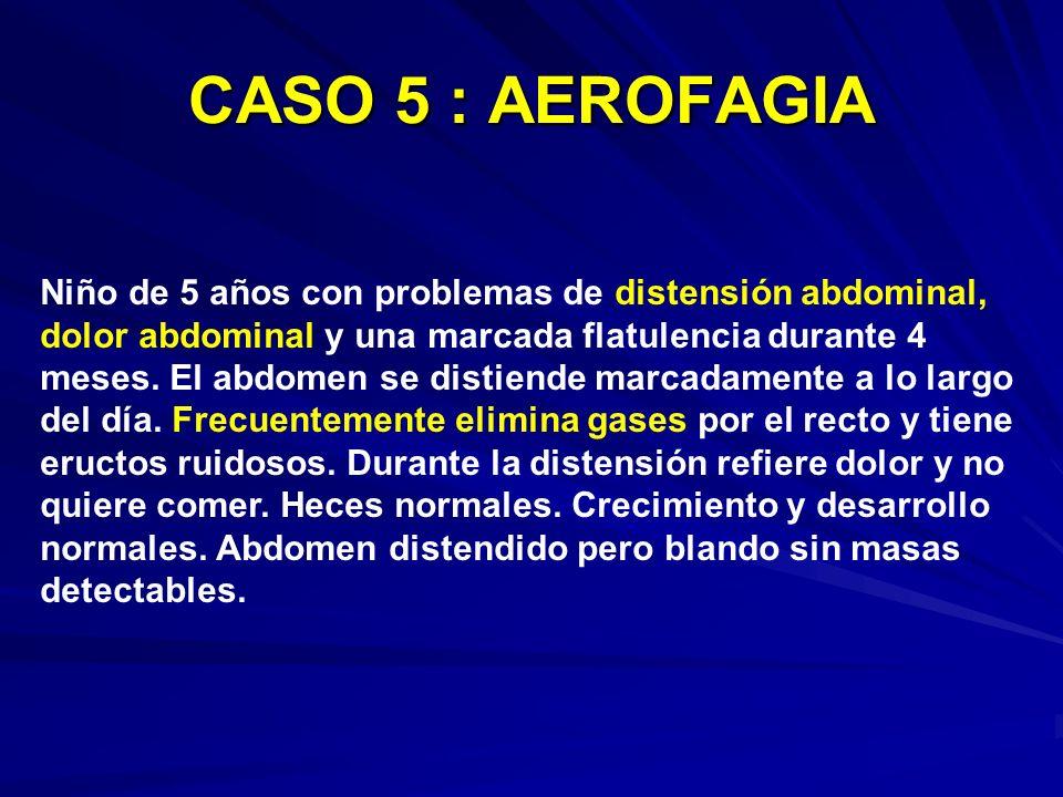 CASO 5 : AEROFAGIA Niño de 5 años con problemas de distensión abdominal, dolor abdominal y una marcada flatulencia durante 4 meses. El abdomen se dist