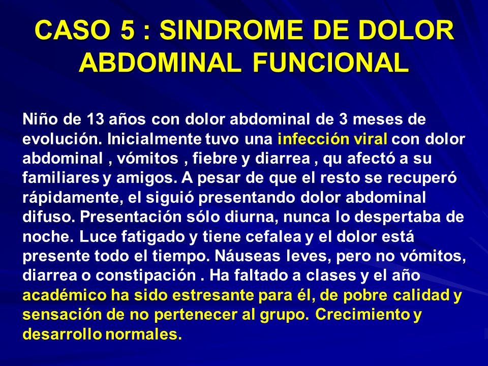 CASO 5 : SINDROME DE DOLOR ABDOMINAL FUNCIONAL Niño de 13 años con dolor abdominal de 3 meses de evolución. Inicialmente tuvo una infección viral con