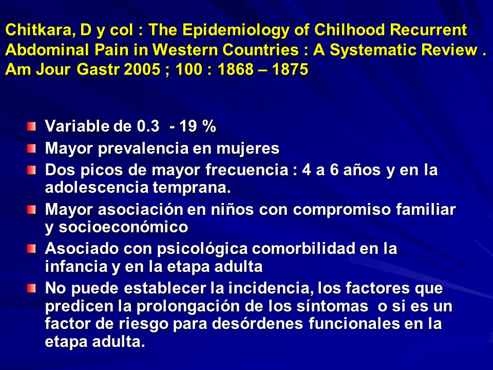 Chitkara, D y col : The Epidemiology of Chilhood Recurrent Abdominal Pain in Western Countries : A Systematic Review. Am Jour Gastr 2005 ; 100 : 1868