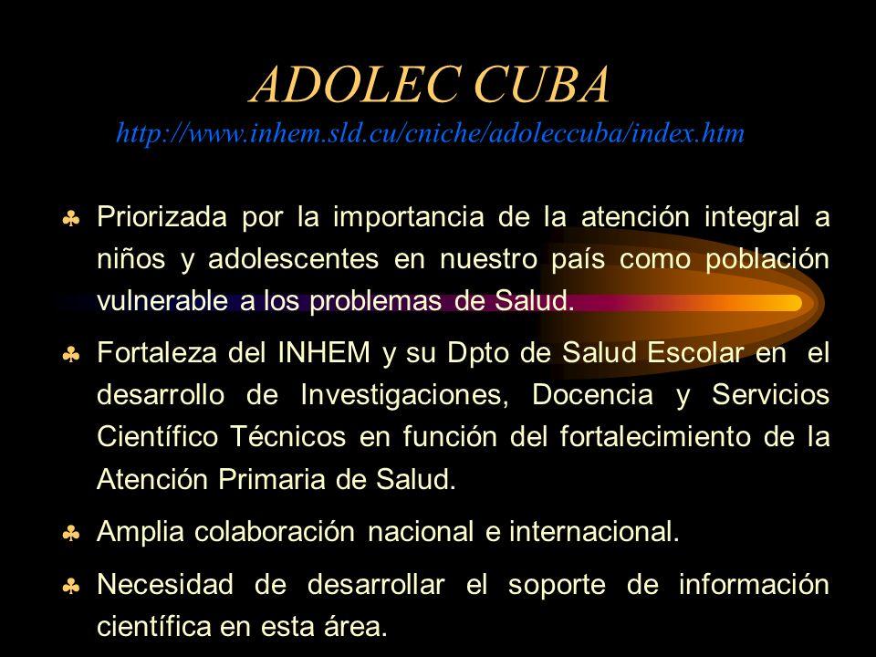 ADOLEC CUBA http://www.inhem.sld.cu/cniche/adoleccuba/index.htm Priorizada por la importancia de la atención integral a niños y adolescentes en nuestro país como población vulnerable a los problemas de Salud.