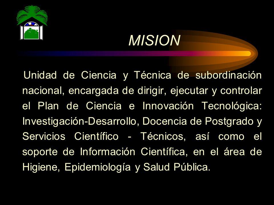 MISION Unidad de Ciencia y Técnica de subordinación nacional, encargada de dirigir, ejecutar y controlar el Plan de Ciencia e Innovación Tecnológica: Investigación-Desarrollo, Docencia de Postgrado y Servicios Científico - Técnicos, así como el soporte de Información Científica, en el área de Higiene, Epidemiología y Salud Pública.