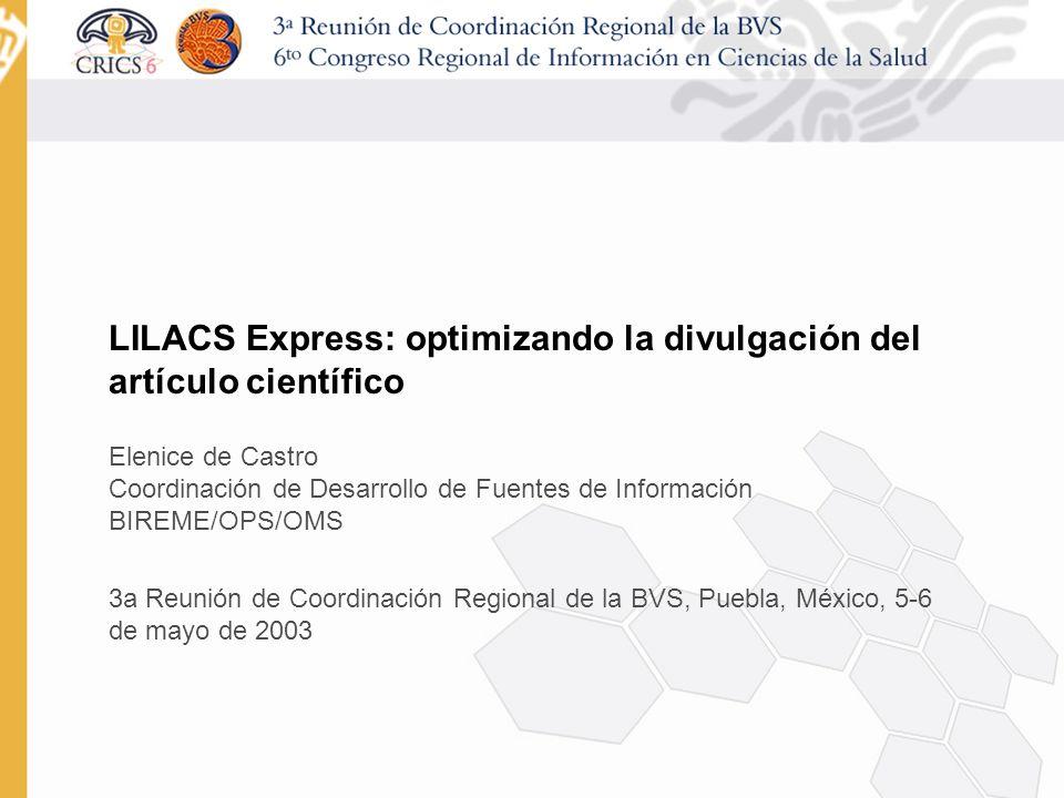 LILACS Express: optimizando la divulgación del artículo científico Elenice de Castro Coordinación de Desarrollo de Fuentes de Información BIREME/OPS/OMS 3a Reunión de Coordinación Regional de la BVS, Puebla, México, 5-6 de mayo de 2003