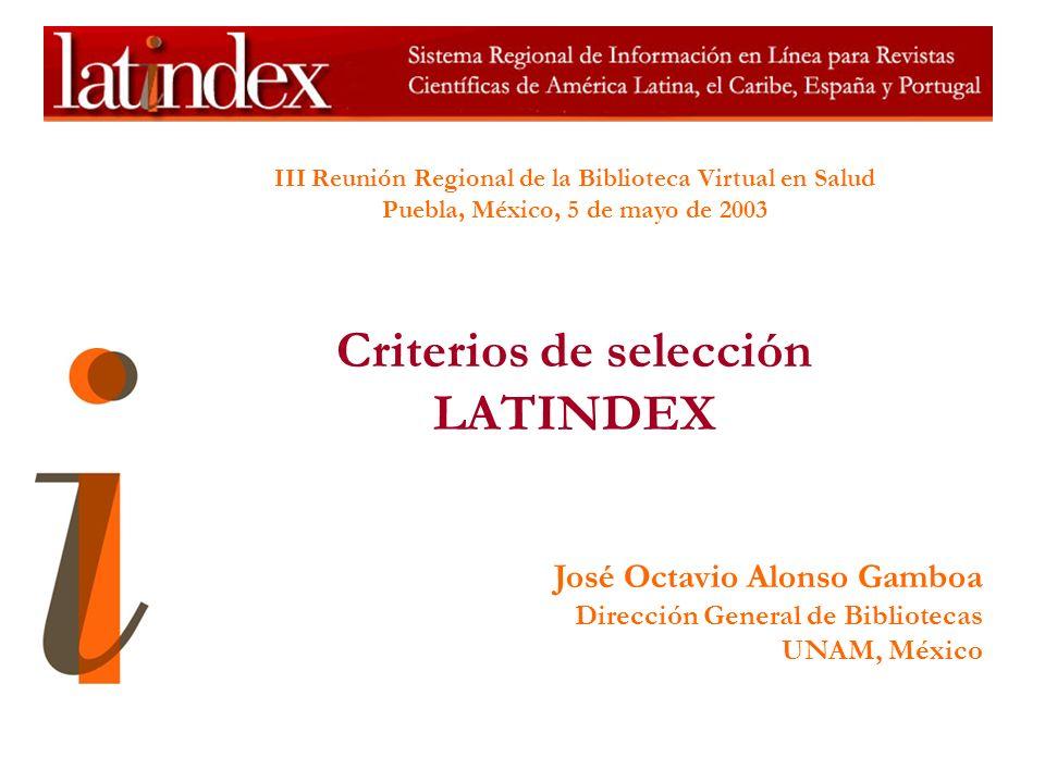 III Reunión Regional de la Biblioteca Virtual en Salud Puebla, México, 5 de mayo de 2003 Criterios de selección LATINDEX José Octavio Alonso Gamboa Dirección General de Bibliotecas UNAM, México