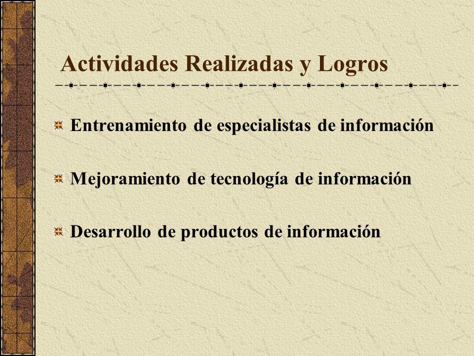 Actividades Realizadas y Logros Entrenamiento de especialistas de información Mejoramiento de tecnología de información Desarrollo de productos de información