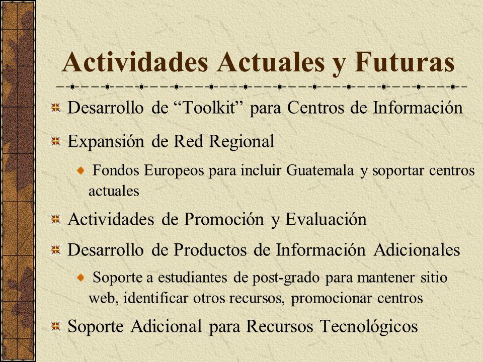 Actividades Actuales y Futuras Desarrollo de Toolkit para Centros de Información Expansión de Red Regional Fondos Europeos para incluir Guatemala y soportar centros actuales Actividades de Promoción y Evaluación Desarrollo de Productos de Información Adicionales Soporte a estudiantes de post-grado para mantener sitio web, identificar otros recursos, promocionar centros Soporte Adicional para Recursos Tecnológicos