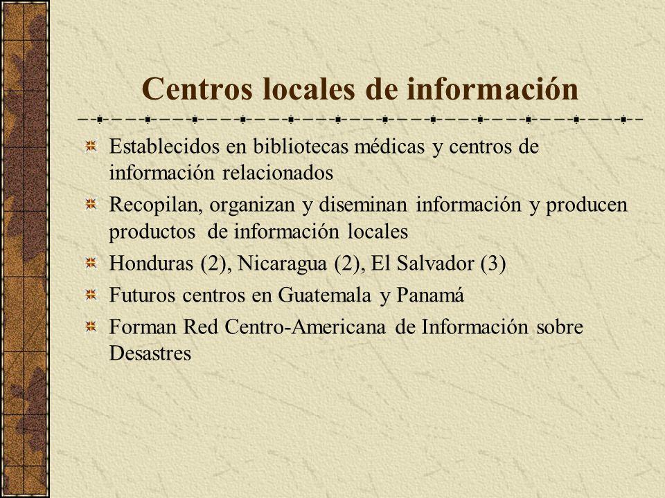 Centros locales de información Establecidos en bibliotecas médicas y centros de información relacionados Recopilan, organizan y diseminan información y producen productos de información locales Honduras (2), Nicaragua (2), El Salvador (3) Futuros centros en Guatemala y Panamá Forman Red Centro-Americana de Información sobre Desastres