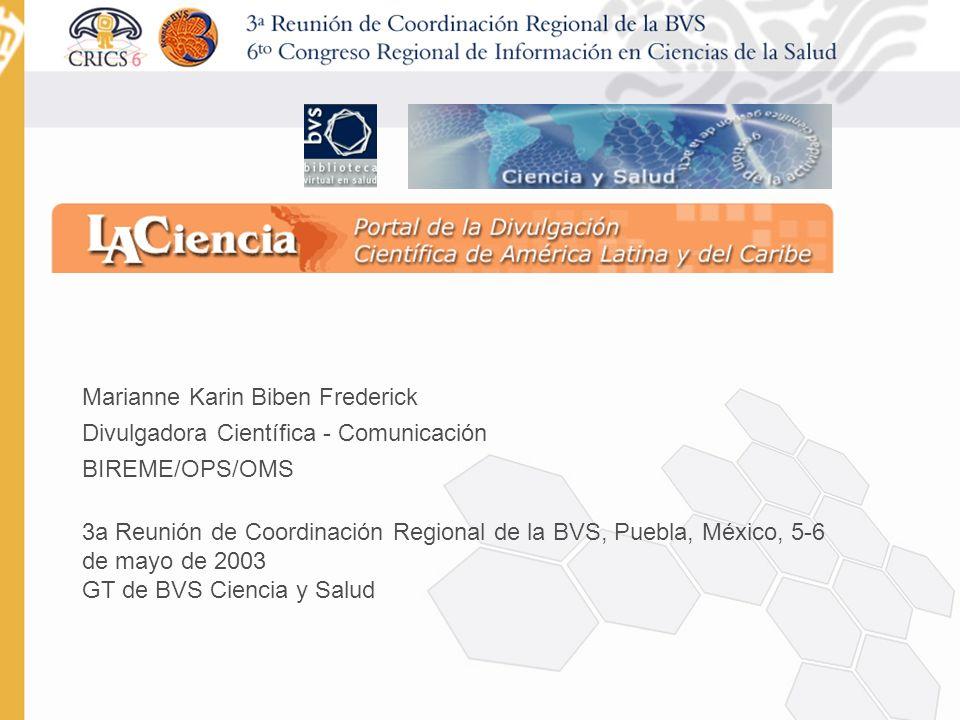 Marianne Karin Biben Frederick Divulgadora Científica - Comunicación BIREME/OPS/OMS 3a Reunión de Coordinación Regional de la BVS, Puebla, México, 5-6 de mayo de 2003 GT de BVS Ciencia y Salud