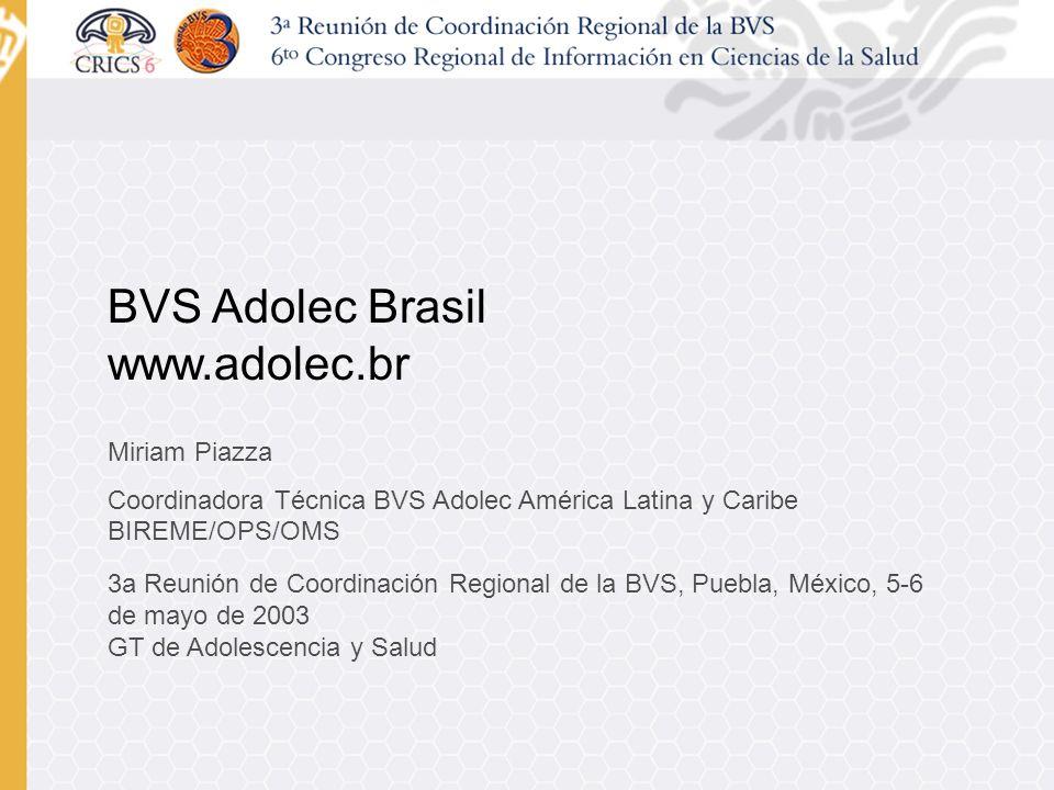 BVS Adolec Brasil www.adolec.br Miriam Piazza Coordinadora Técnica BVS Adolec América Latina y Caribe BIREME/OPS/OMS 3a Reunión de Coordinación Regional de la BVS, Puebla, México, 5-6 de mayo de 2003 GT de Adolescencia y Salud