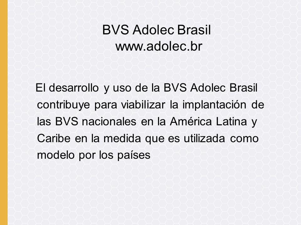El desarrollo y uso de la BVS Adolec Brasil contribuye para viabilizar la implantación de las BVS nacionales en la América Latina y Caribe en la medida que es utilizada como modelo por los países BVS Adolec Brasil www.adolec.br