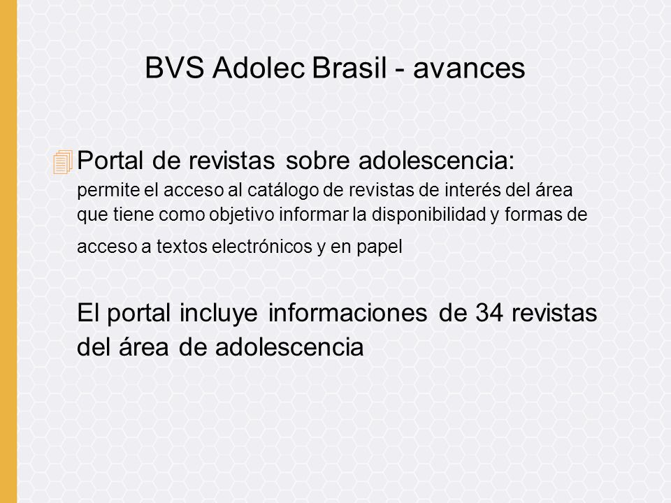 4Portal de revistas sobre adolescencia: permite el acceso al catálogo de revistas de interés del área que tiene como objetivo informar la disponibilidad y formas de acceso a textos electrónicos y en papel El portal incluye informaciones de 34 revistas del área de adolescencia BVS Adolec Brasil - avances