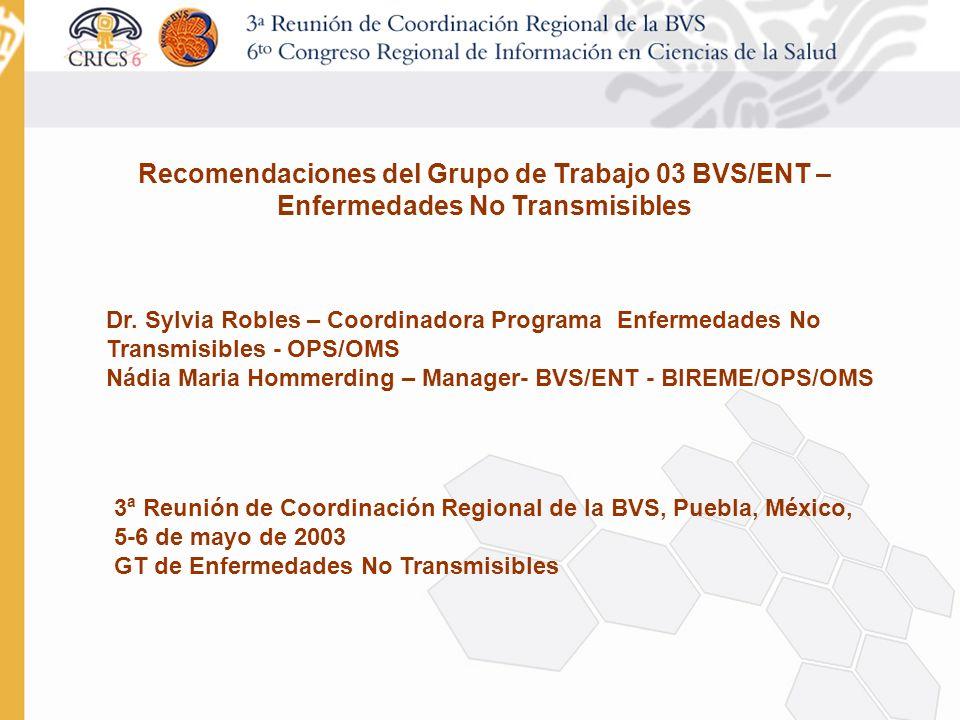 Recomendaciones del Grupo de Trabajo 03 BVS/ENT – Enfermedades No Transmisibles Dr. Sylvia Robles – Coordinadora Programa Enfermedades No Transmisible