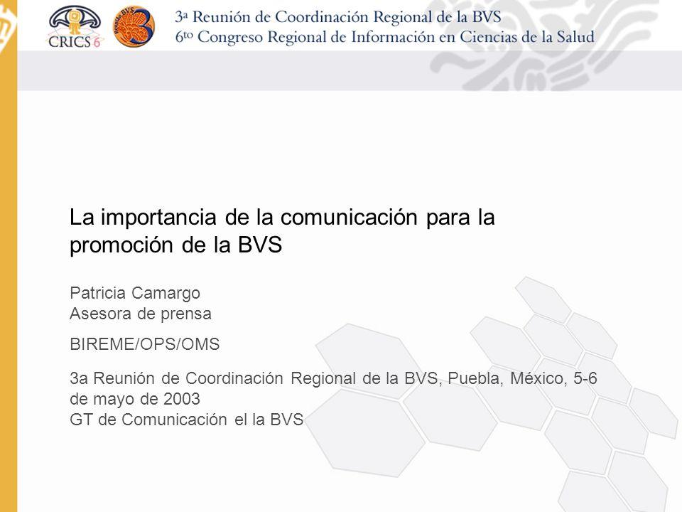 La importancia de la comunicación para la promoción de la BVS Patricia Camargo Asesora de prensa BIREME/OPS/OMS 3a Reunión de Coordinación Regional de la BVS, Puebla, México, 5-6 de mayo de 2003 GT de Comunicación el la BVS