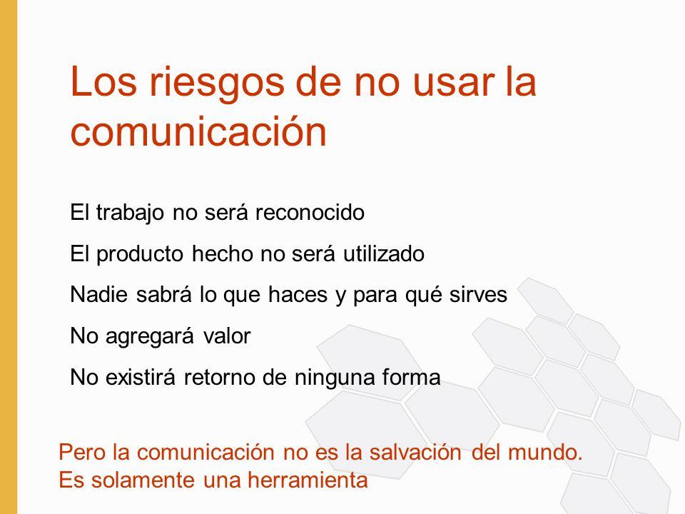 Los riesgos de no usar la comunicación El trabajo no será reconocido El producto hecho no será utilizado Nadie sabrá lo que haces y para qué sirves No agregará valor No existirá retorno de ninguna forma Pero la comunicación no es la salvación del mundo.