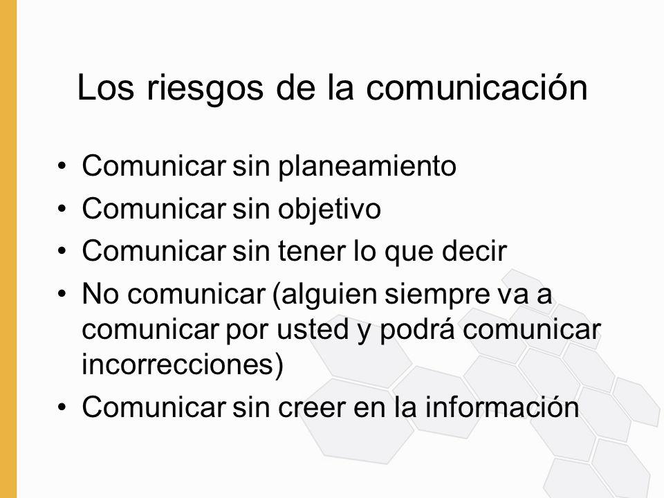 Los riesgos de la comunicación Comunicar sin planeamiento Comunicar sin objetivo Comunicar sin tener lo que decir No comunicar (alguien siempre va a comunicar por usted y podrá comunicar incorrecciones) Comunicar sin creer en la información