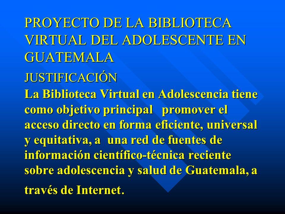 PROYECTO DE LA BIBLIOTECA VIRTUAL DEL ADOLESCENTE EN GUATEMALA JUSTIFICACIÓN La Biblioteca Virtual en Adolescencia tiene como objetivo principal promo