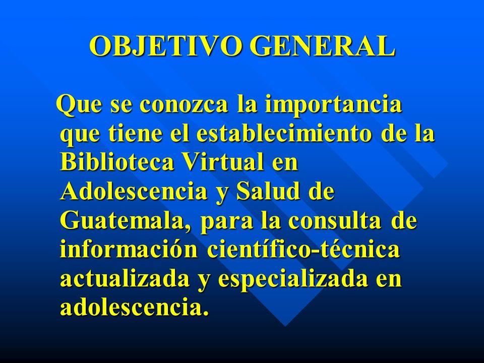 OBJETIVO GENERAL Que se conozca la importancia que tiene el establecimiento de la Biblioteca Virtual en Adolescencia y Salud de Guatemala, para la con