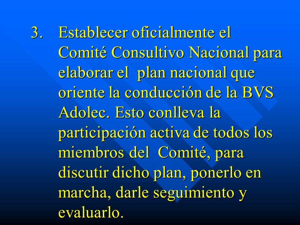 3.Establecer oficialmente el Comité Consultivo Nacional para elaborar el plan nacional que oriente la conducción de la BVS Adolec. Esto conlleva la pa