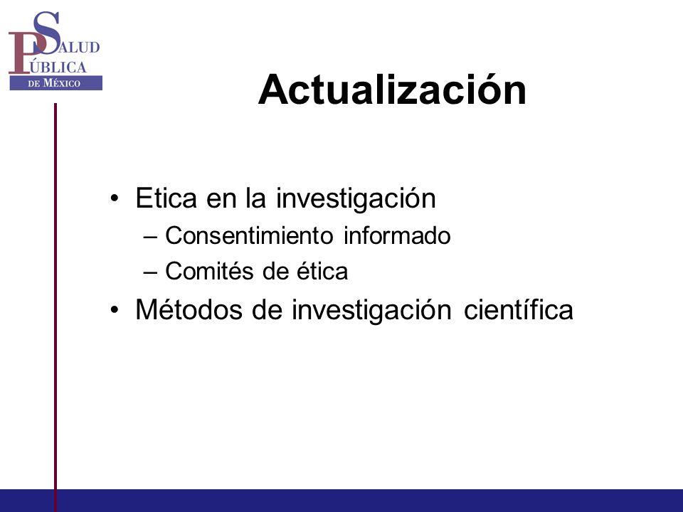 Actualización Etica en la investigación –Consentimiento informado –Comités de ética Métodos de investigación científica