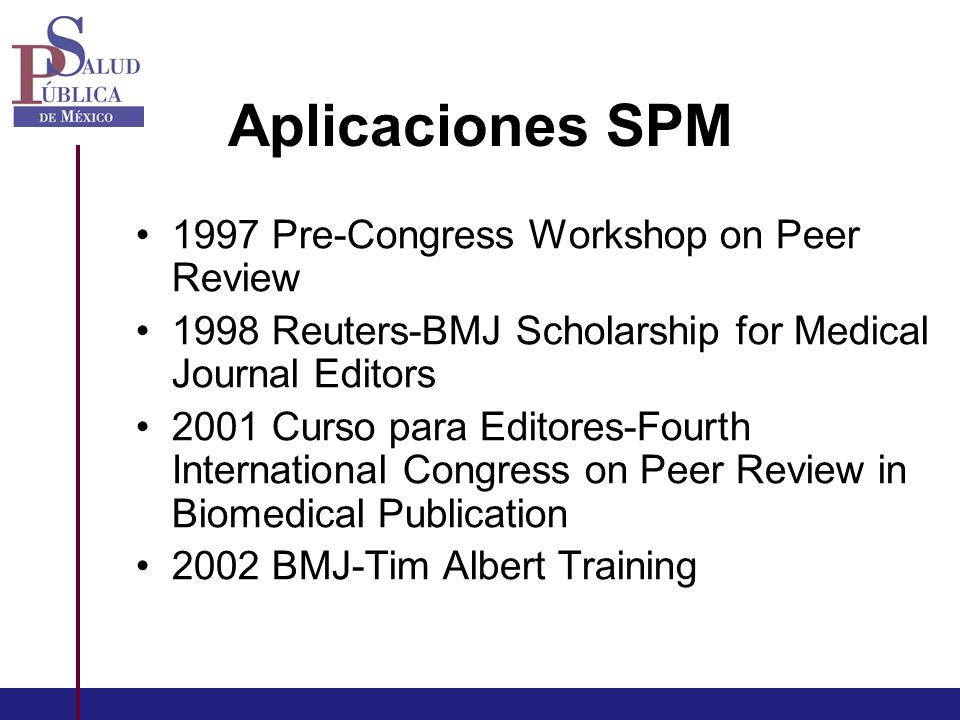 Aplicaciones SPM 1997 Pre-Congress Workshop on Peer Review 1998 Reuters-BMJ Scholarship for Medical Journal Editors 2001 Curso para Editores-Fourth International Congress on Peer Review in Biomedical Publication 2002 BMJ-Tim Albert Training