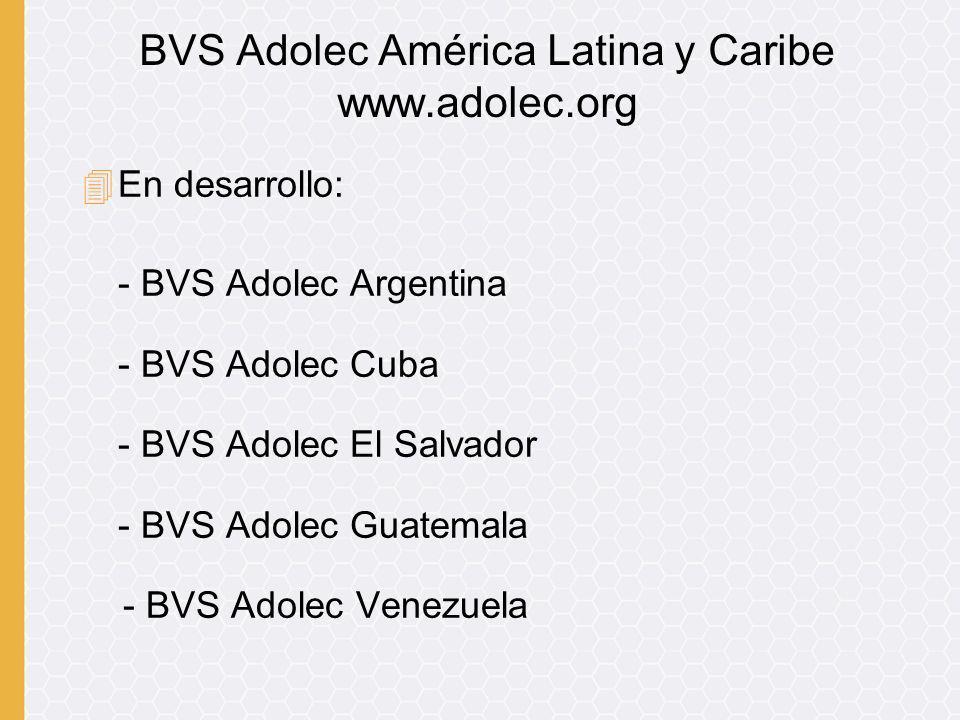 4En desarrollo: - BVS Adolec Argentina - BVS Adolec Cuba - BVS Adolec El Salvador - BVS Adolec Guatemala - BVS Adolec Venezuela BVS Adolec América Lat
