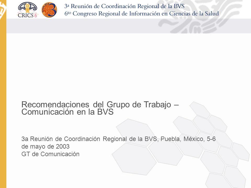 Recomendaciones del Grupo de Trabajo – Comunicación en la BVS 3a Reunión de Coordinación Regional de la BVS, Puebla, México, 5-6 de mayo de 2003 GT de Comunicación