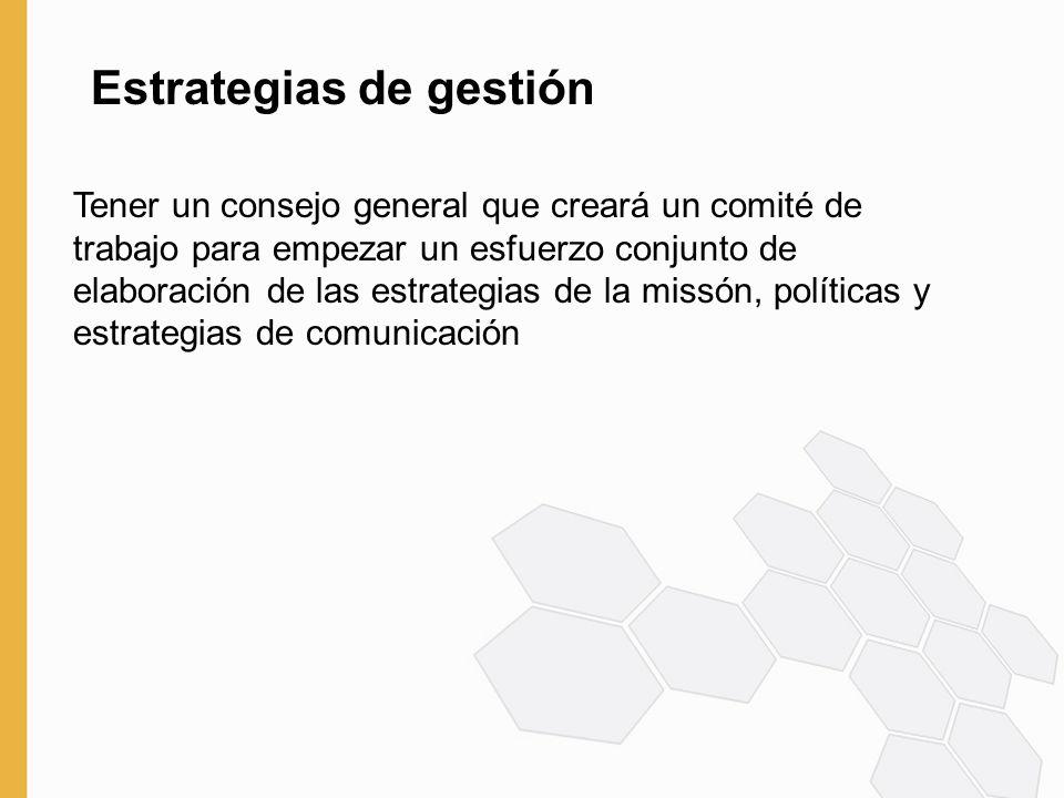 Estrategias de gestión Tener un consejo general que creará un comité de trabajo para empezar un esfuerzo conjunto de elaboración de las estrategias de la missón, políticas y estrategias de comunicación