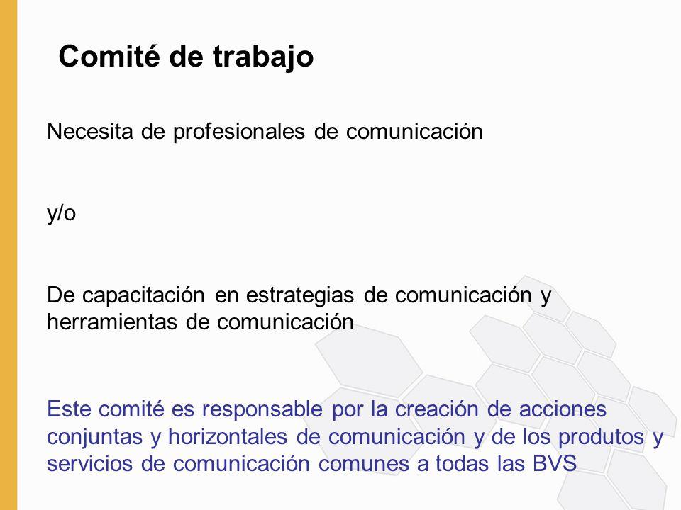 Comité de trabajo Necesita de profesionales de comunicación y/o De capacitación en estrategias de comunicación y herramientas de comunicación Este comité es responsable por la creación de acciones conjuntas y horizontales de comunicación y de los produtos y servicios de comunicación comunes a todas las BVS