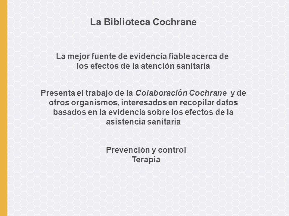 Presenta el trabajo de la Colaboración Cochrane y de otros organismos, interesados en recopilar datos basados en la evidencia sobre los efectos de la asistencia sanitaria La Biblioteca Cochrane La mejor fuente de evidencia fiable acerca de los efectos de la atención sanitaria Prevención y control Terapia