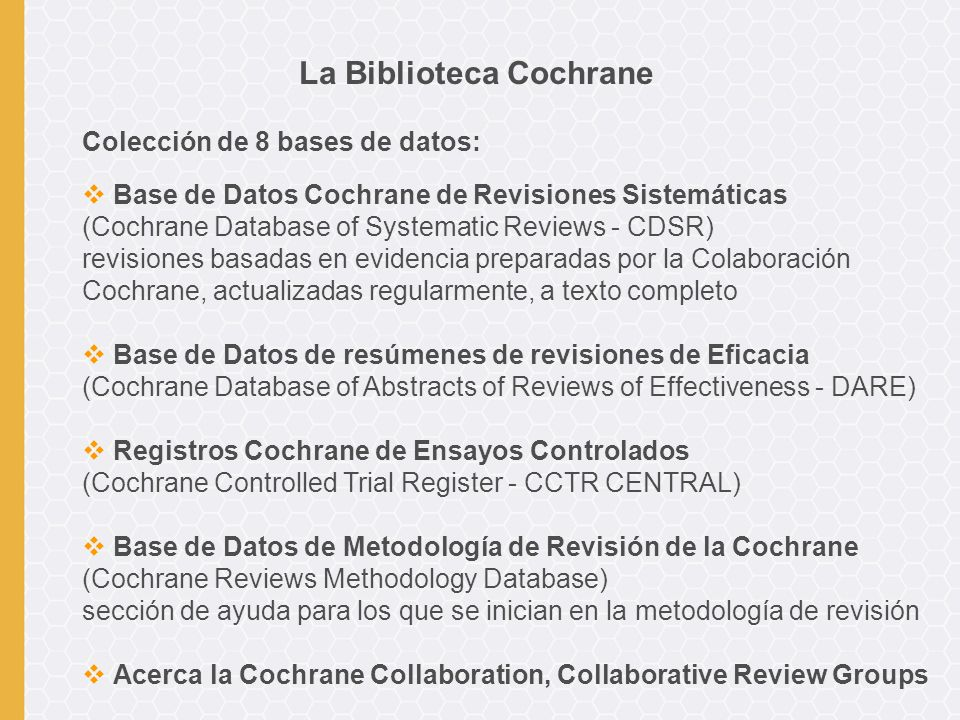 Colección de 8 bases de datos: Base de Datos Cochrane de Revisiones Sistemáticas (Cochrane Database of Systematic Reviews - CDSR) revisiones basadas en evidencia preparadas por la Colaboración Cochrane, actualizadas regularmente, a texto completo Base de Datos de resúmenes de revisiones de Eficacia (Cochrane Database of Abstracts of Reviews of Effectiveness - DARE) Registros Cochrane de Ensayos Controlados (Cochrane Controlled Trial Register - CCTR CENTRAL) Base de Datos de Metodología de Revisión de la Cochrane (Cochrane Reviews Methodology Database) sección de ayuda para los que se inician en la metodología de revisión Acerca la Cochrane Collaboration, Collaborative Review Groups La Biblioteca Cochrane