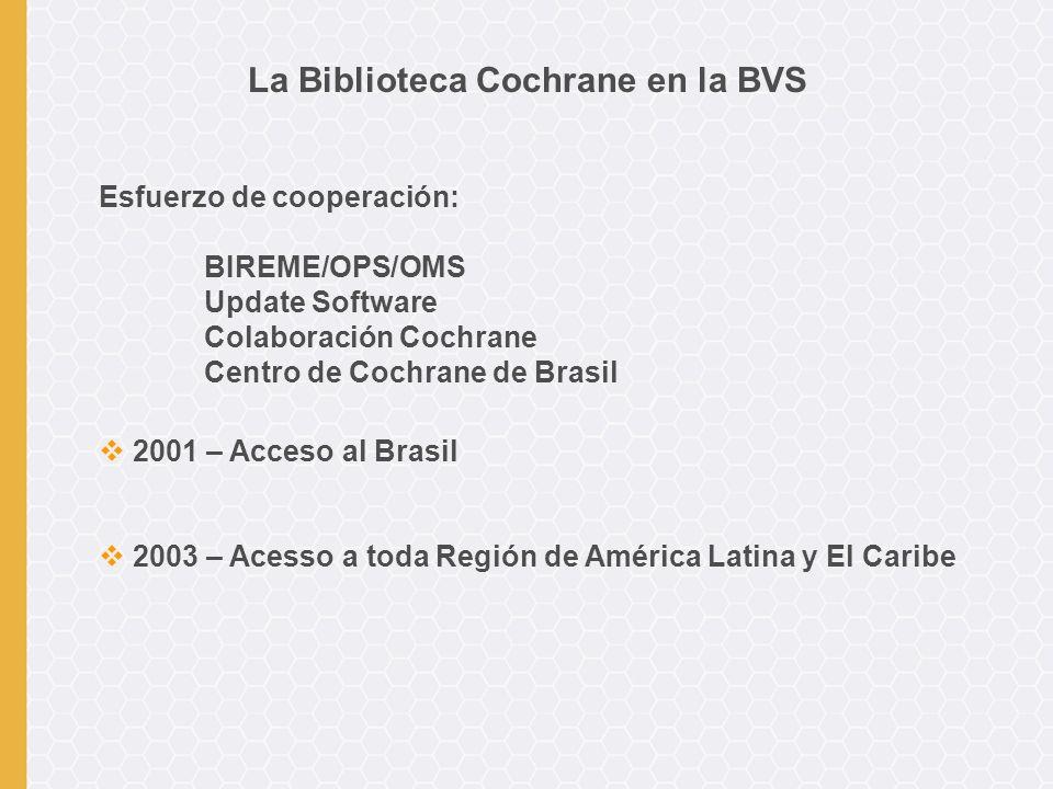 Esfuerzo de cooperación: BIREME/OPS/OMS Update Software Colaboración Cochrane Centro de Cochrane de Brasil 2001 – Acceso al Brasil 2003 – Acesso a toda Región de América Latina y El Caribe La Biblioteca Cochrane en la BVS