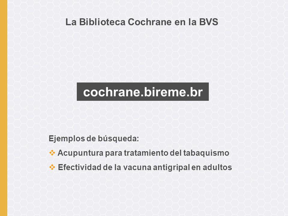 La Biblioteca Cochrane en la BVS cochrane.bireme.br Ejemplos de búsqueda: Acupuntura para tratamiento del tabaquismo Efectividad de la vacuna antigripal en adultos