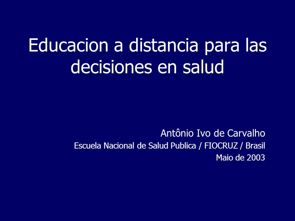 Educacion a distancia para las decisiones en salud Antônio Ivo de Carvalho Escuela Nacional de Salud Publica / FIOCRUZ / Brasil Maio de 2003