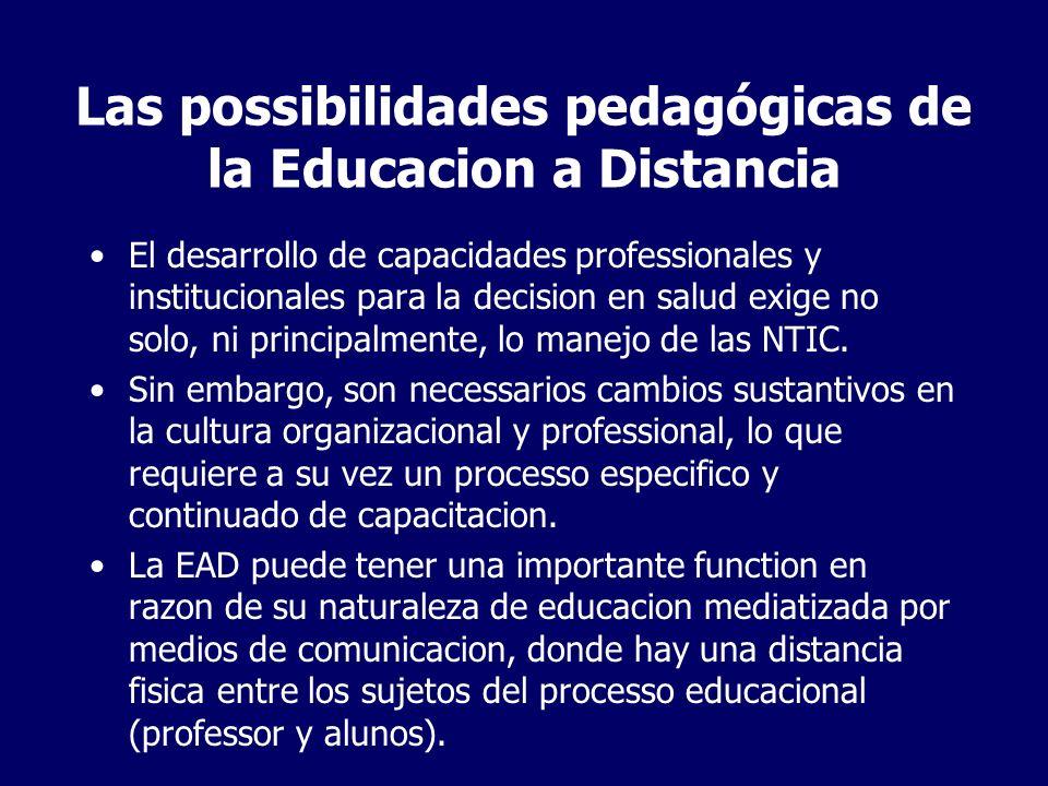 Las possibilidades pedagógicas de la Educacion a Distancia El desarrollo de capacidades professionales y institucionales para la decision en salud exige no solo, ni principalmente, lo manejo de las NTIC.